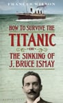 HOW TO SURVIVE THE TITANIC. OR THE SINKING OF J. BRUCE ISMAY